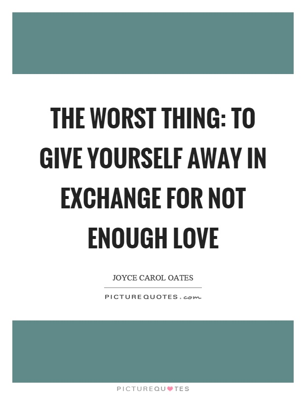 The worst thing: to give yourself away in exchange for not enough love Picture Quote #1