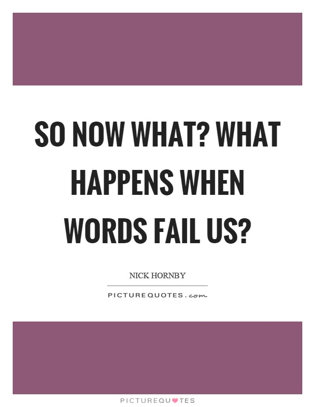 So now what? What happens when words fail us? Picture Quote #1
