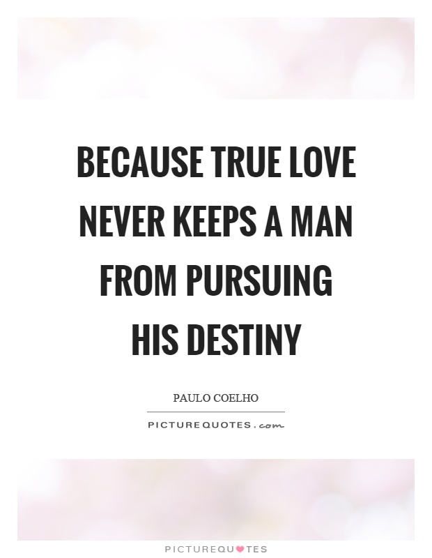 Because true love never keeps a man from pursuing his destiny Picture Quote #1