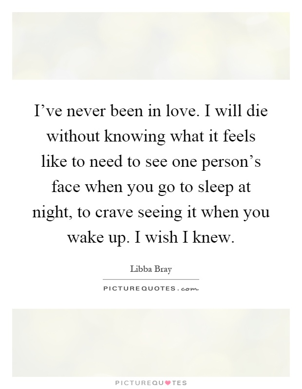I've never been in love. I will die without knowing what it feels like to need to see one person's face when you go to sleep at night, to crave seeing it when you wake up. I wish I knew Picture Quote #1