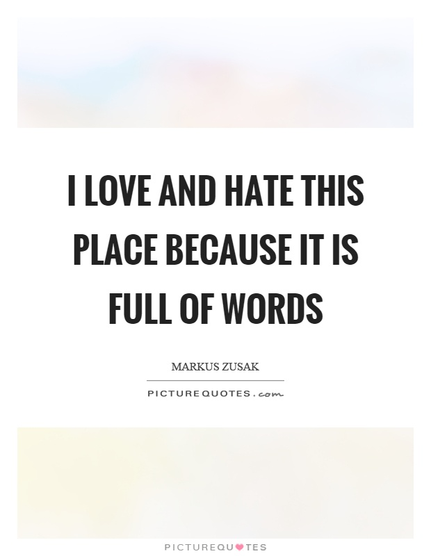 I love and hate this place because it is full of words Picture Quote #1