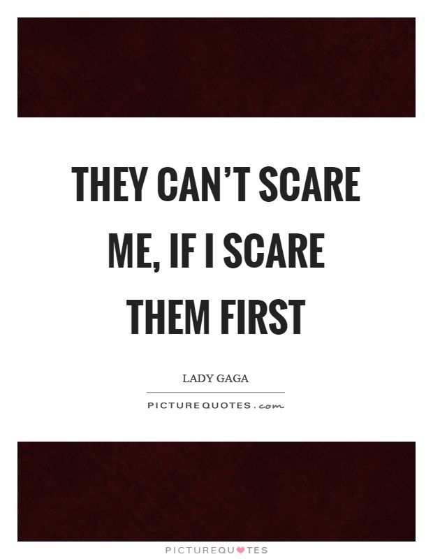 They can't scare me, if I scare them first Picture Quote #1