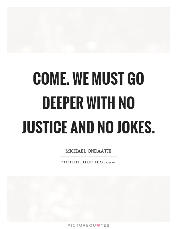 Come. We must go deeper with no justice and no jokes Picture Quote #1