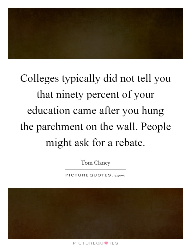 Colleges typically did not tell you that ninety percent of your education came after you hung the parchment on the wall. People might ask for a rebate Picture Quote #1