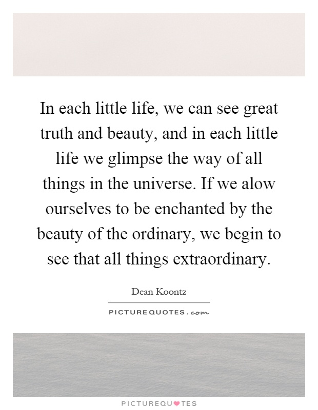 In each little life, we can see great truth and beauty, and in each little life we glimpse the way of all things in the universe. If we alow ourselves to be enchanted by the beauty of the ordinary, we begin to see that all things extraordinary Picture Quote #1