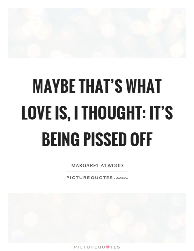 Maybe that's what love is, I thought: it's being pissed off Picture Quote #1