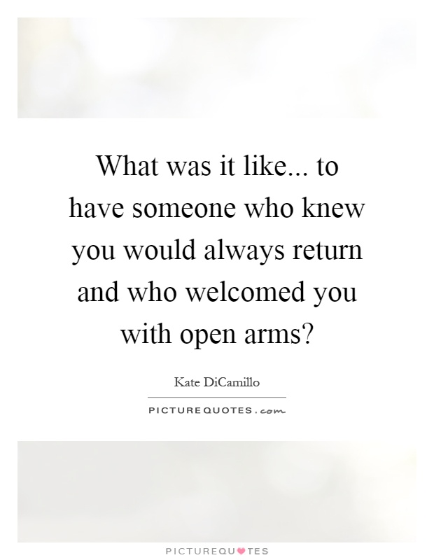 What was it like... to have someone who knew you would always return and who welcomed you with open arms? Picture Quote #1