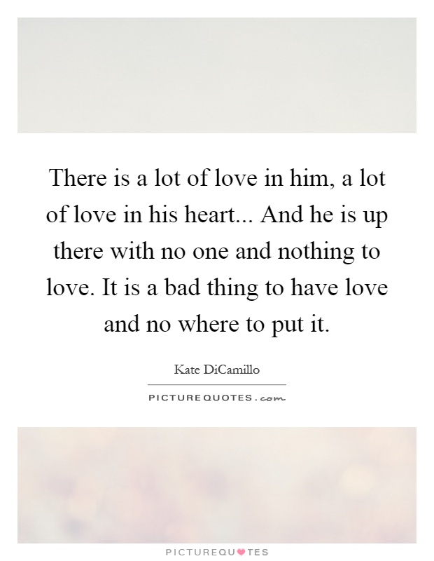 There is a lot of love in him, a lot of love in his heart... And he is up there with no one and nothing to love. It is a bad thing to have love and no where to put it Picture Quote #1