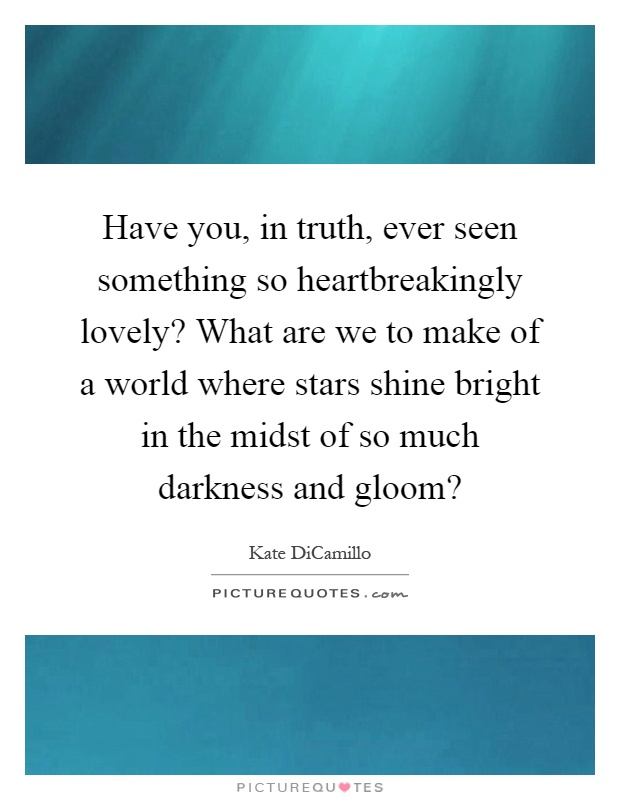 Have you, in truth, ever seen something so heartbreakingly lovely? What are we to make of a world where stars shine bright in the midst of so much darkness and gloom? Picture Quote #1