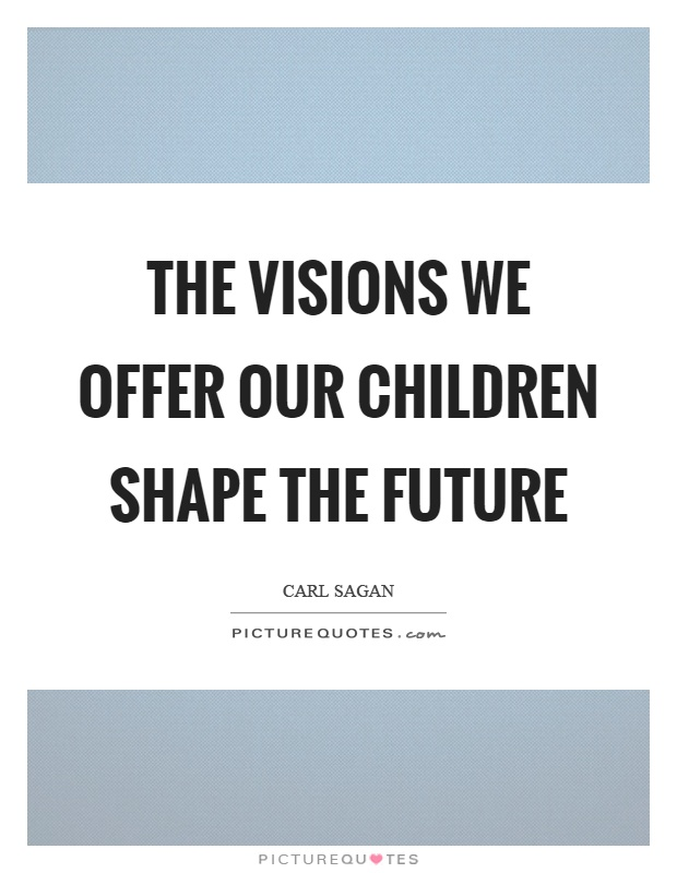 The visions we offer our children shape the future Picture Quote #1