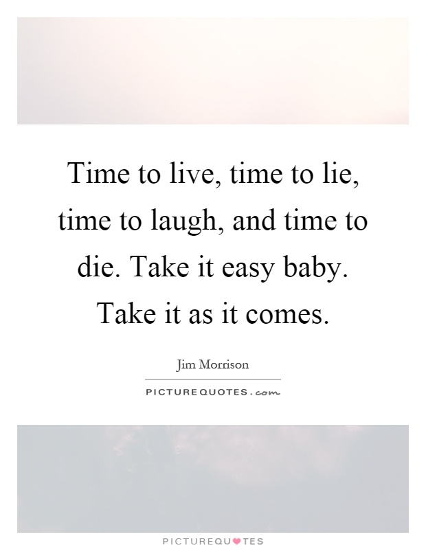 Time to live, time to lie, time to laugh, and time to die. Take it easy baby. Take it as it comes Picture Quote #1