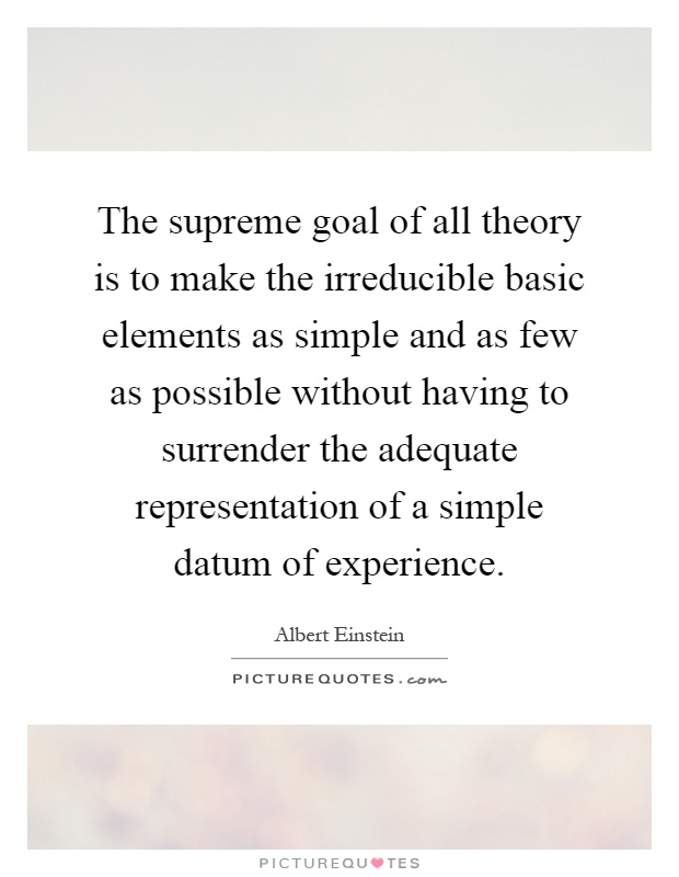 The supreme goal of all theory is to make the irreducible basic elements as simple and as few as possible without having to surrender the adequate representation of a simple datum of experience Picture Quote #1