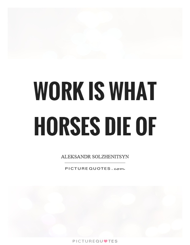 Work is what horses die of Picture Quote #1
