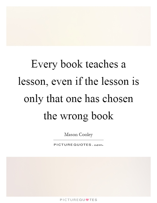 Every book teaches a lesson, even if the lesson is only that one has chosen the wrong book Picture Quote #1