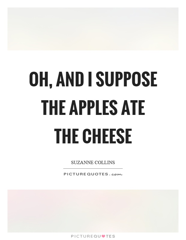 Oh, and I suppose the apples ate the cheese Picture Quote #1