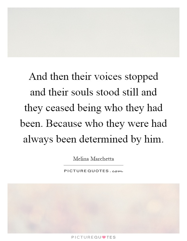 And then their voices stopped and their souls stood still and they ceased being who they had been. Because who they were had always been determined by him Picture Quote #1