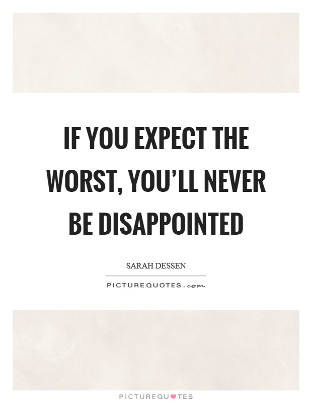 If you expect the worst, you'll never be disappointed Picture Quote #1