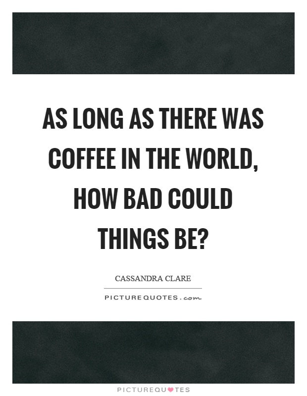 As long as there was coffee in the world, how bad could things be? Picture Quote #1