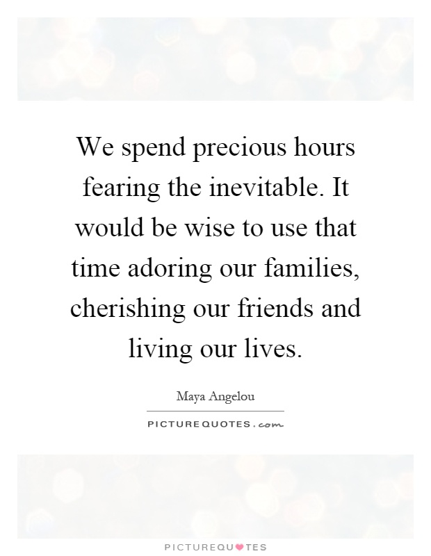 We spend precious hours fearing the inevitable. It would be wise to use that time adoring our families, cherishing our friends and living our lives Picture Quote #1