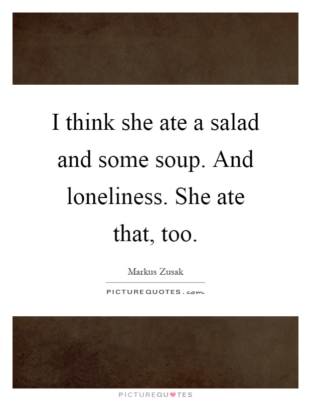 I think she ate a salad and some soup. And loneliness. She ate that, too Picture Quote #1