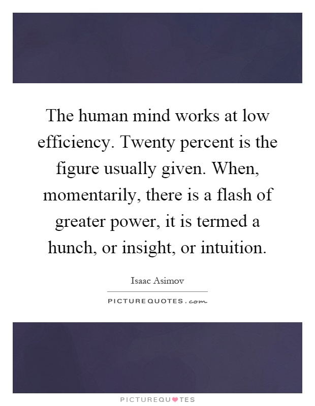 The human mind works at low efficiency. Twenty percent is the figure usually given. When, momentarily, there is a flash of greater power, it is termed a hunch, or insight, or intuition Picture Quote #1