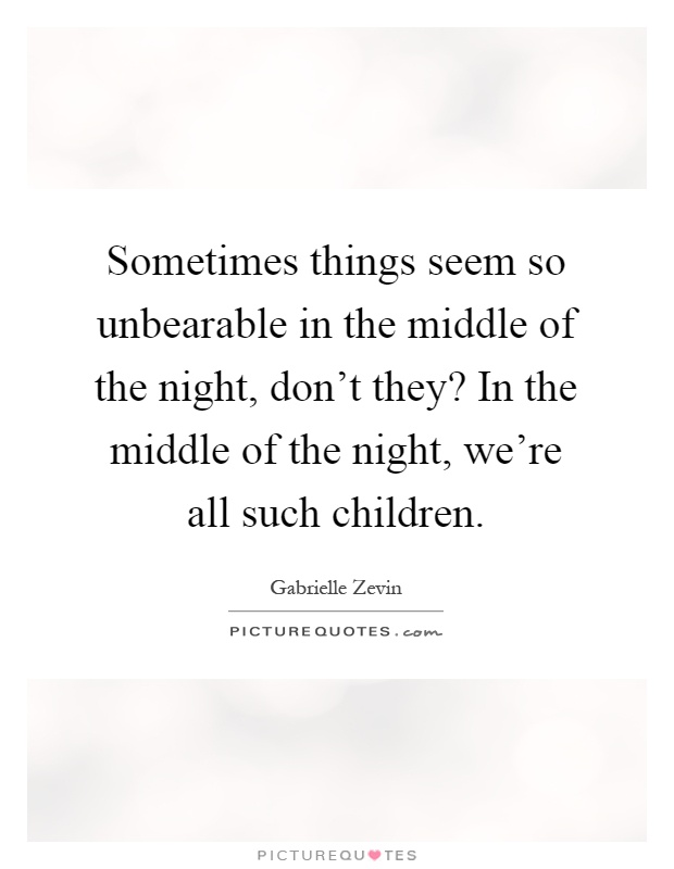 Sometimes things seem so unbearable in the middle of the night, don't they? In the middle of the night, we're all such children Picture Quote #1