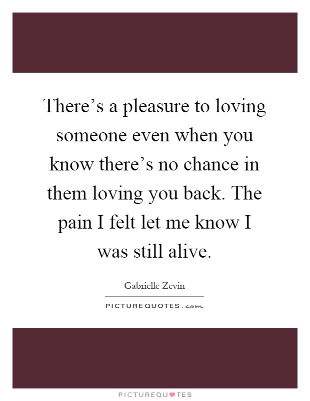 There's a pleasure to loving someone even when you know there's no chance in them loving you back. The pain I felt let me know I was still alive Picture Quote #1