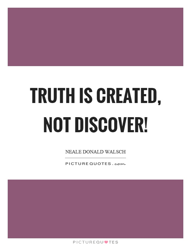 Truth is created, not discover! Picture Quote #1