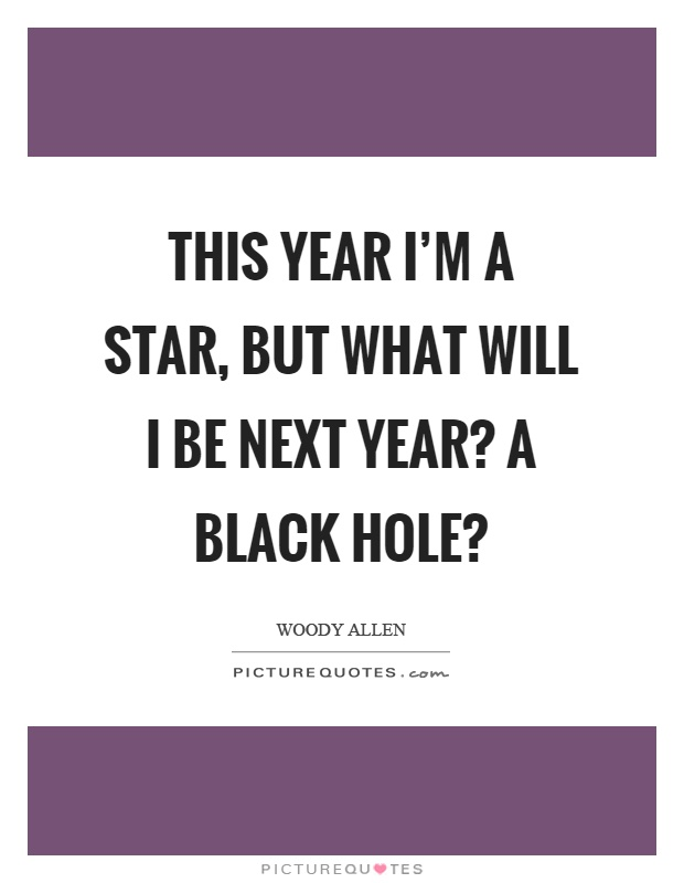 This year I'm a star, but what will I be next year? A black hole? Picture Quote #1