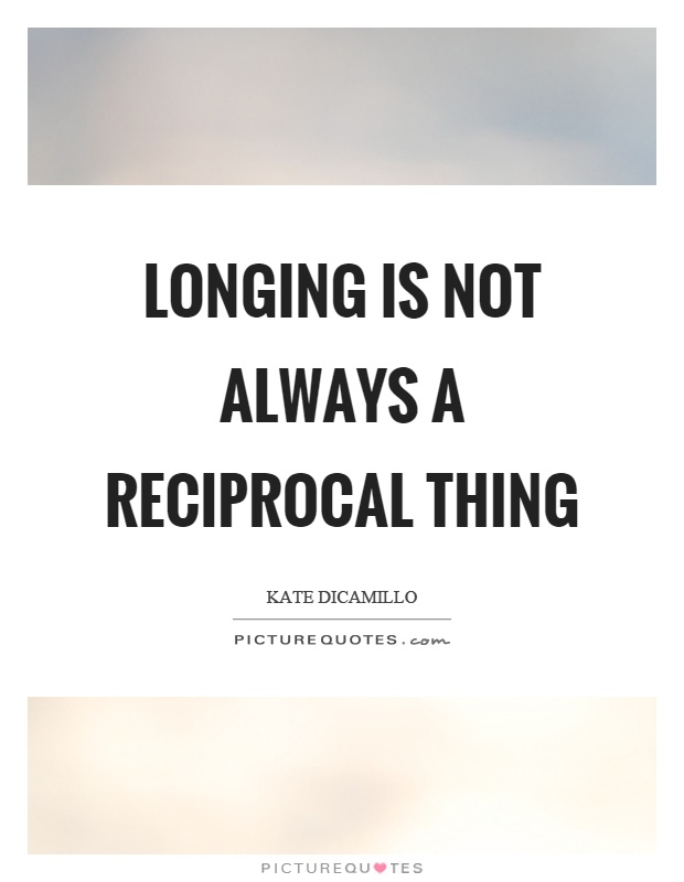 Longing is not always a reciprocal thing Picture Quote #1
