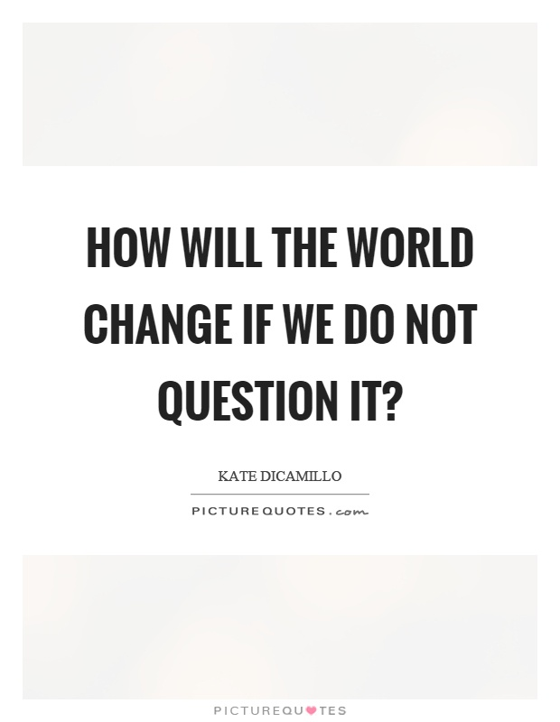 How will the world change if we do not question it? Picture Quote #1