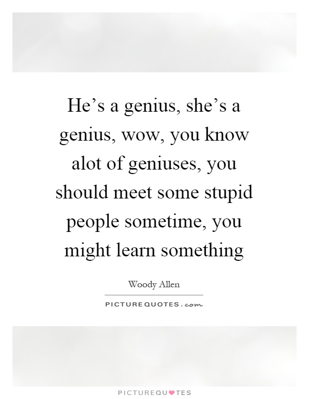 He's a genius, she's a genius, wow, you know alot of geniuses, you should meet some stupid people sometime, you might learn something Picture Quote #1