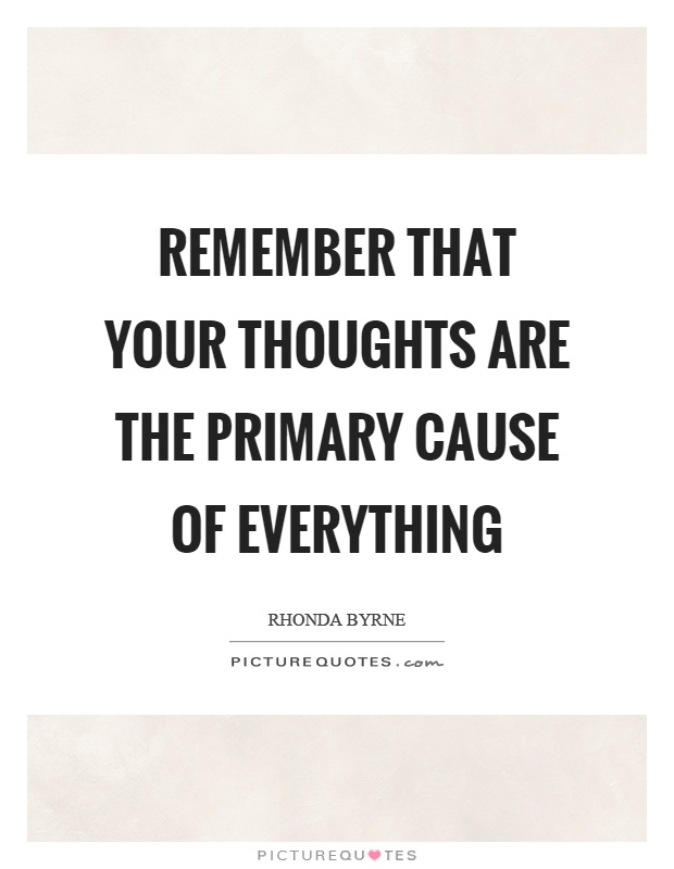 Remember that your thoughts are the primary cause of everything Picture Quote #1
