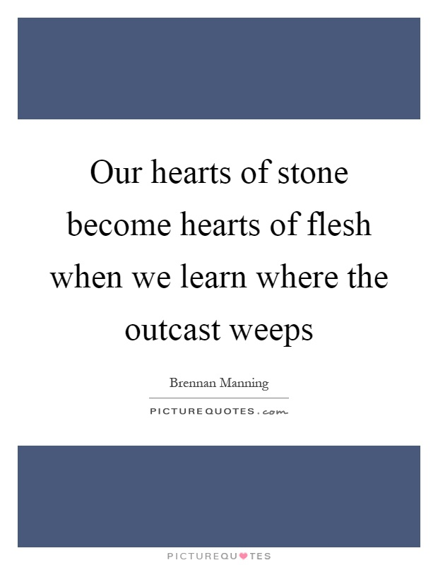 Our hearts of stone become hearts of flesh when we learn where the outcast weeps Picture Quote #1