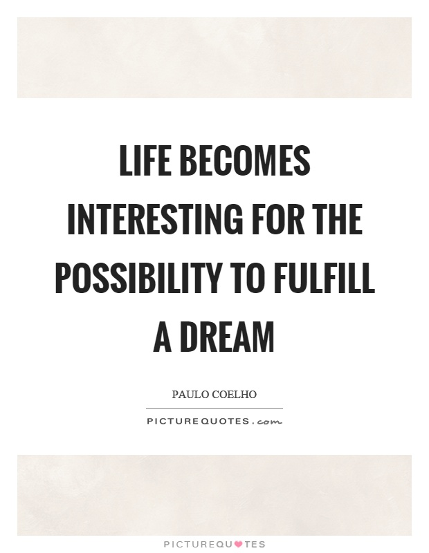 Life becomes interesting for the possibility to fulfill a dream Picture Quote #1