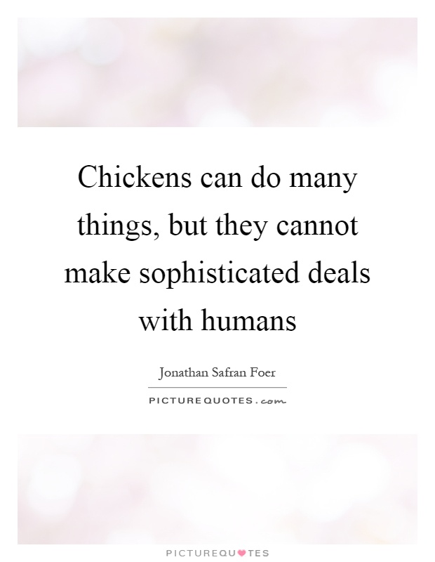 Chickens can do many things, but they cannot make sophisticated deals with humans Picture Quote #1