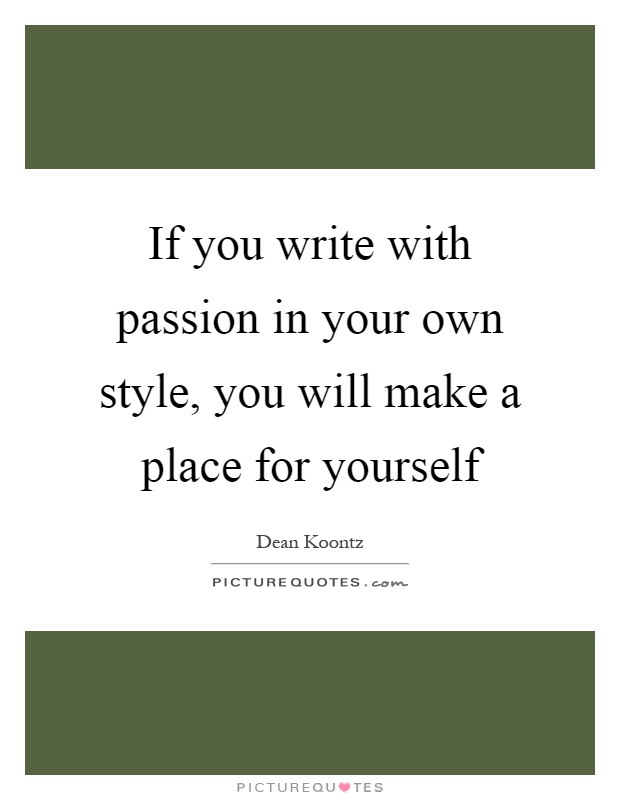 If you write with passion in your own style, you will make a place for yourself Picture Quote #1