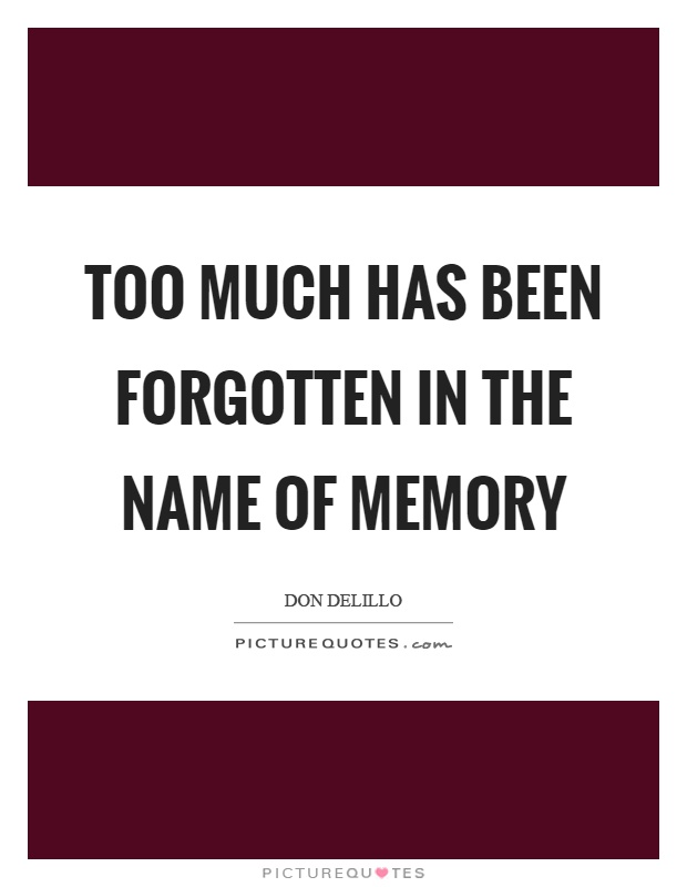 Too much has been forgotten in the name of memory Picture Quote #1