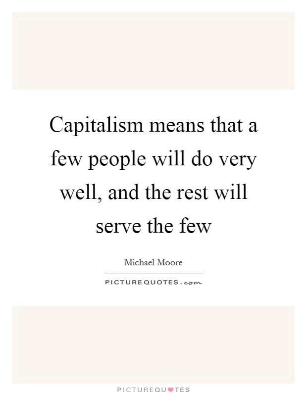 Capitalism means that a few people will do very well, and the rest will serve the few Picture Quote #1