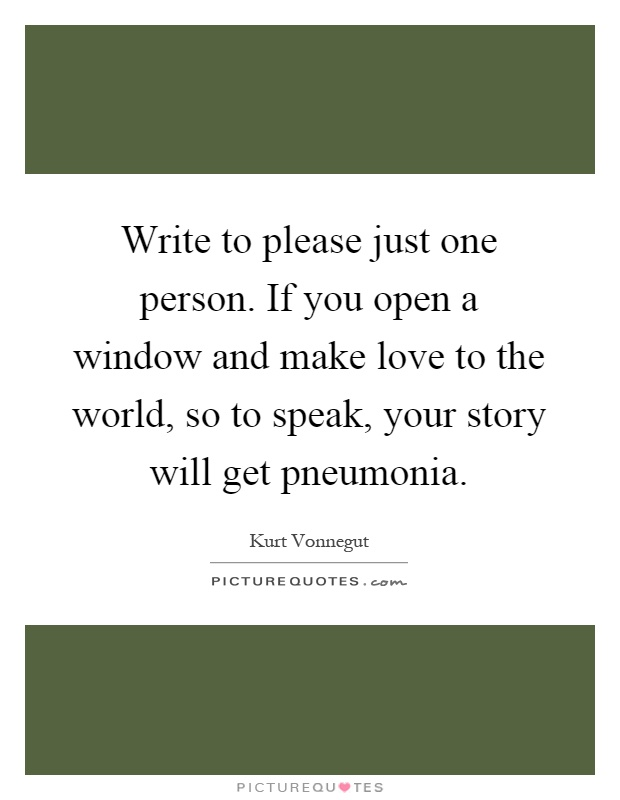 Write to please just one person. If you open a window and make love to the world, so to speak, your story will get pneumonia Picture Quote #1