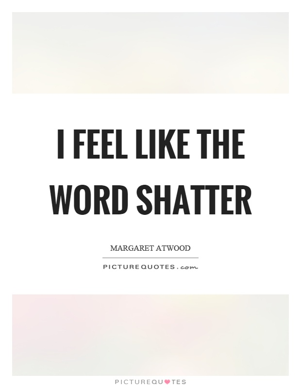 I feel like the word shatter Picture Quote #1