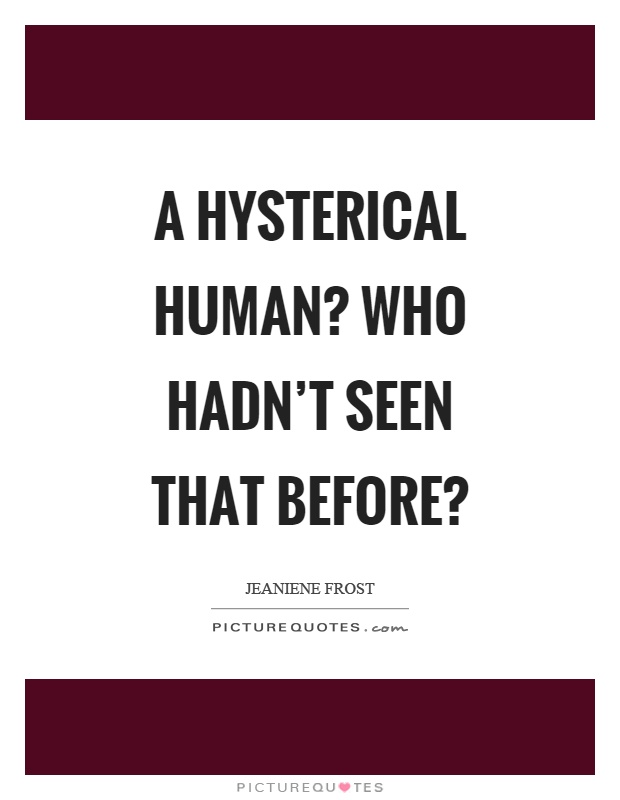 A hysterical human? Who hadn't seen that before? Picture Quote #1