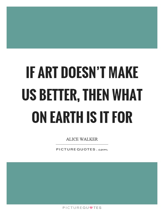 If art doesn't make us better, then what on earth is it for Picture Quote #1