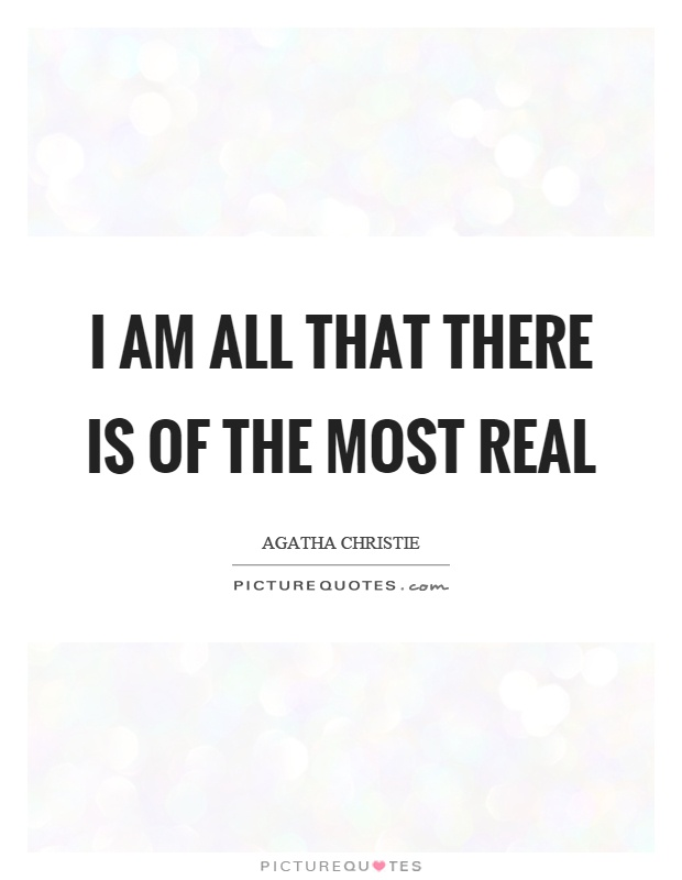 I am all that there is of the most real Picture Quote #1