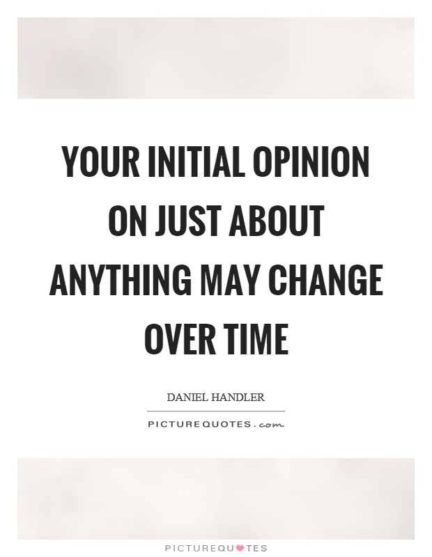 Your initial opinion on just about anything may change over time Picture Quote #1