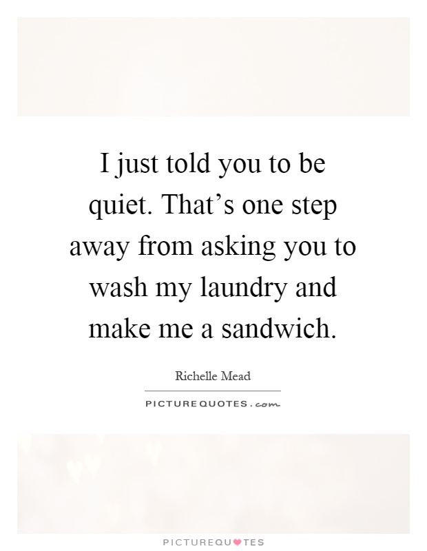 I just told you to be quiet. That's one step away from asking you to wash my laundry and make me a sandwich Picture Quote #1