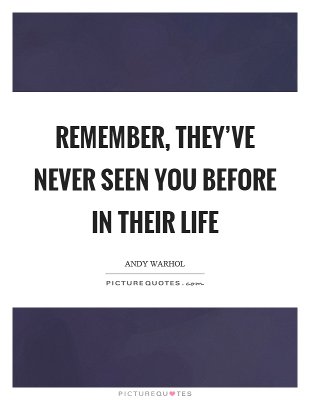 Remember, they've never seen you before in their life Picture Quote #1