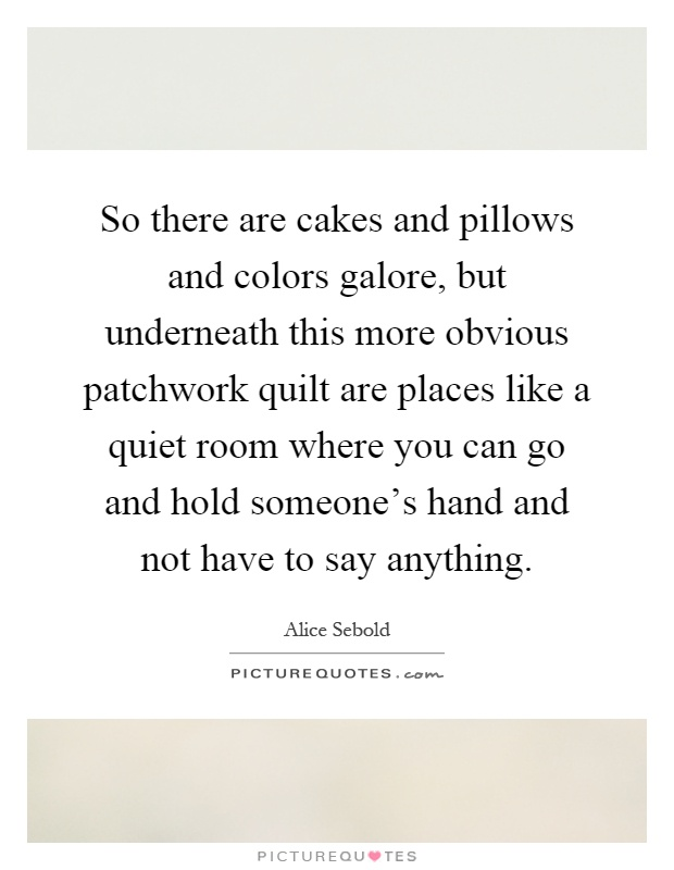So there are cakes and pillows and colors galore, but underneath this more obvious patchwork quilt are places like a quiet room where you can go and hold someone's hand and not have to say anything Picture Quote #1
