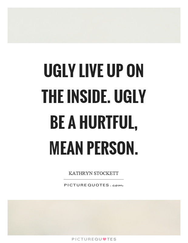 Ugly live up on the inside. Ugly be a hurtful, mean person Picture Quote #1