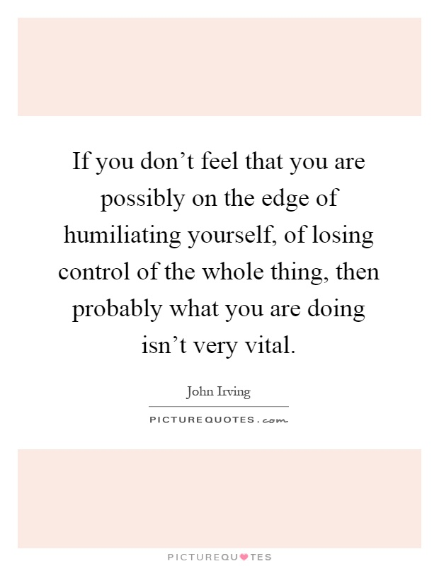 If you don't feel that you are possibly on the edge of humiliating yourself, of losing control of the whole thing, then probably what you are doing isn't very vital Picture Quote #1